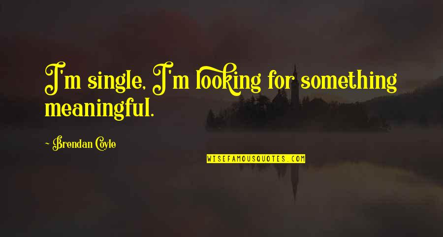 Meaningful Quotes By Brendan Coyle: I'm single, I'm looking for something meaningful.