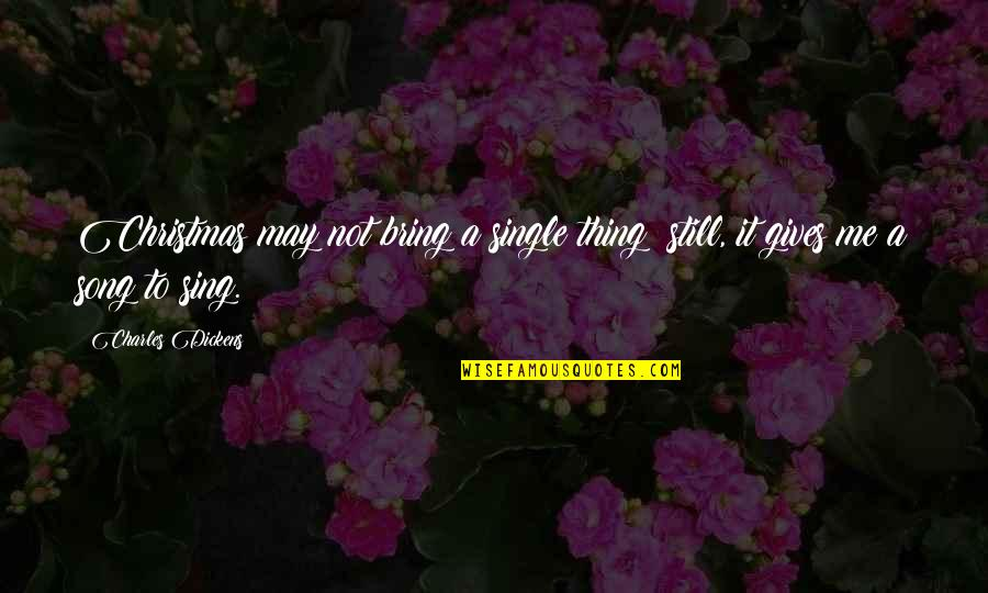Meaningful Quotes By Charles Dickens: Christmas may not bring a single thing; still,