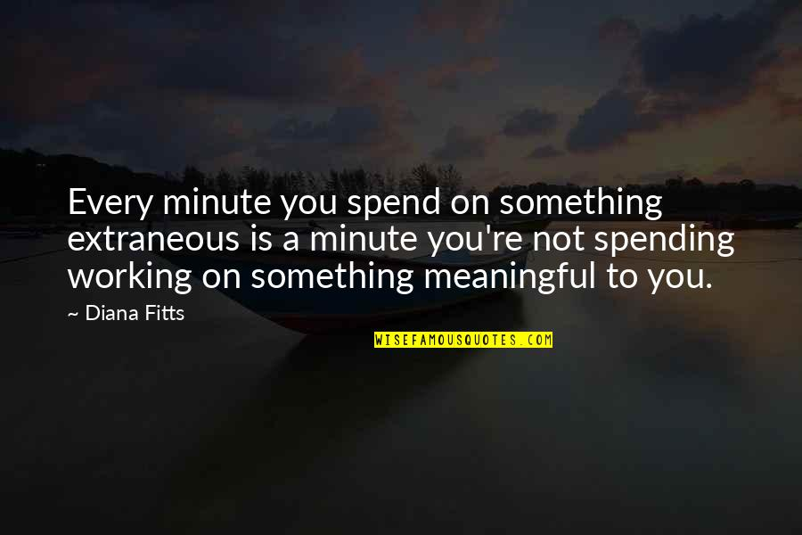 Meaningful Quotes By Diana Fitts: Every minute you spend on something extraneous is
