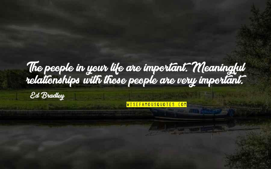 Meaningful Quotes By Ed Bradley: The people in your life are important. Meaningful