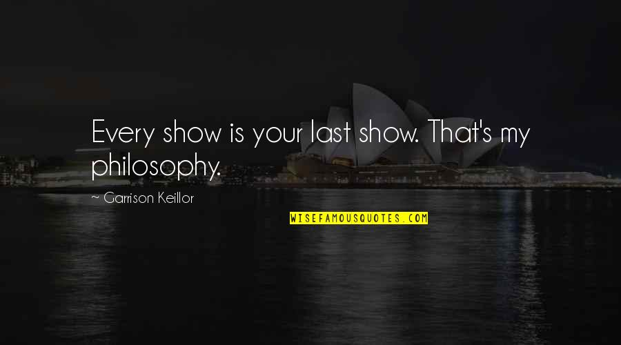Meaningful Quotes By Garrison Keillor: Every show is your last show. That's my