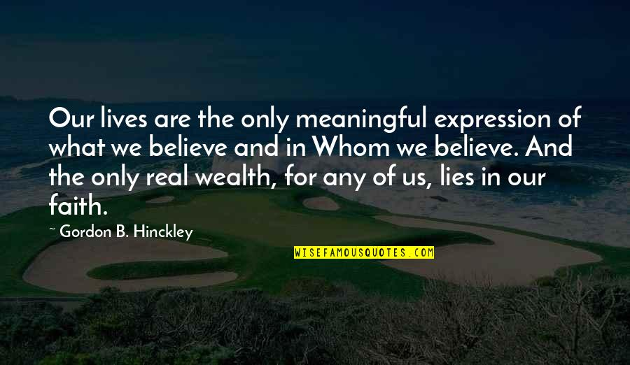 Meaningful Quotes By Gordon B. Hinckley: Our lives are the only meaningful expression of