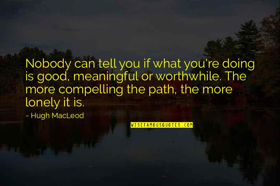 Meaningful Quotes By Hugh MacLeod: Nobody can tell you if what you're doing