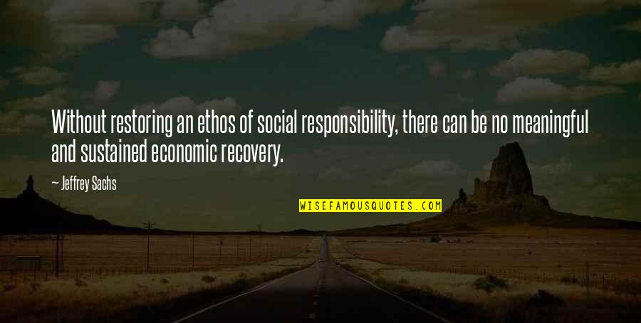 Meaningful Quotes By Jeffrey Sachs: Without restoring an ethos of social responsibility, there