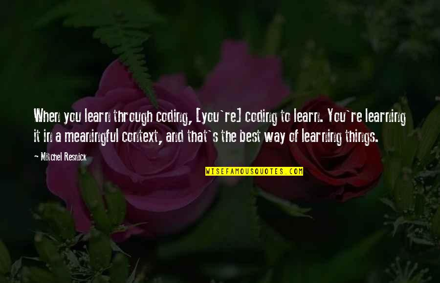Meaningful Quotes By Mitchel Resnick: When you learn through coding, [you're] coding to
