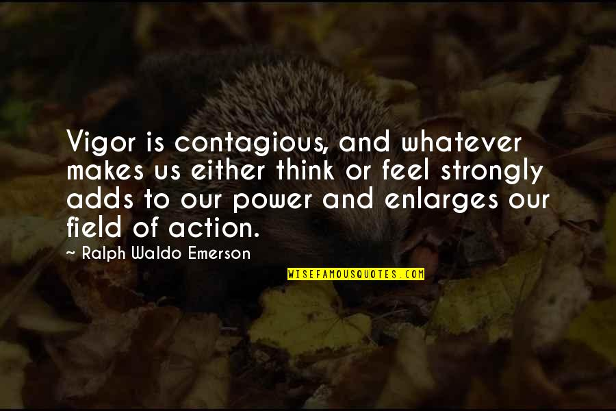 Meaningful Quotes By Ralph Waldo Emerson: Vigor is contagious, and whatever makes us either