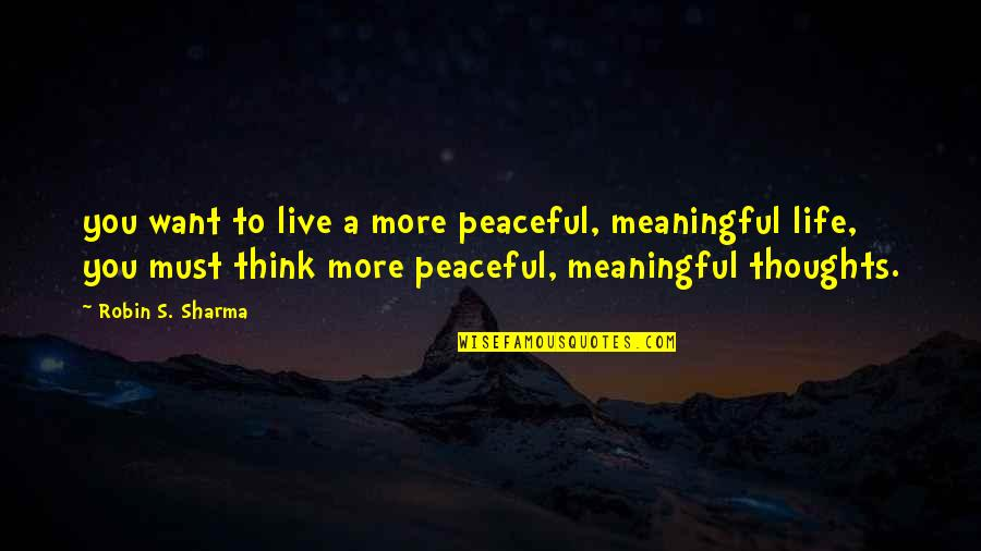 Meaningful Quotes By Robin S. Sharma: you want to live a more peaceful, meaningful