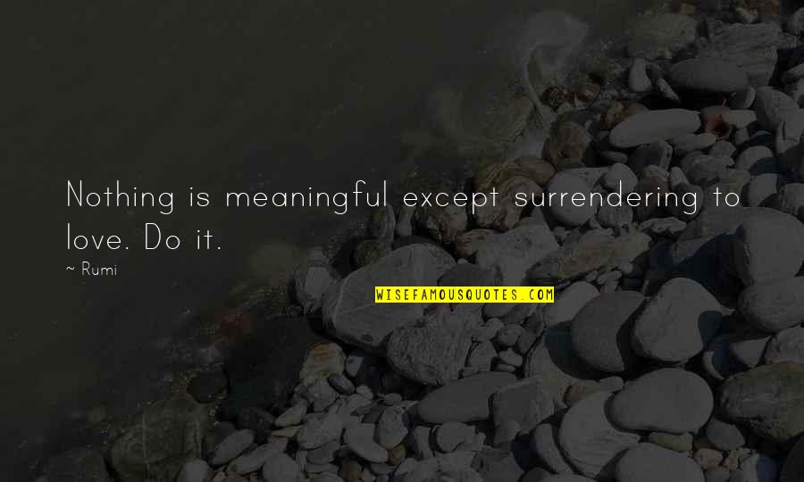 Meaningful Quotes By Rumi: Nothing is meaningful except surrendering to love. Do