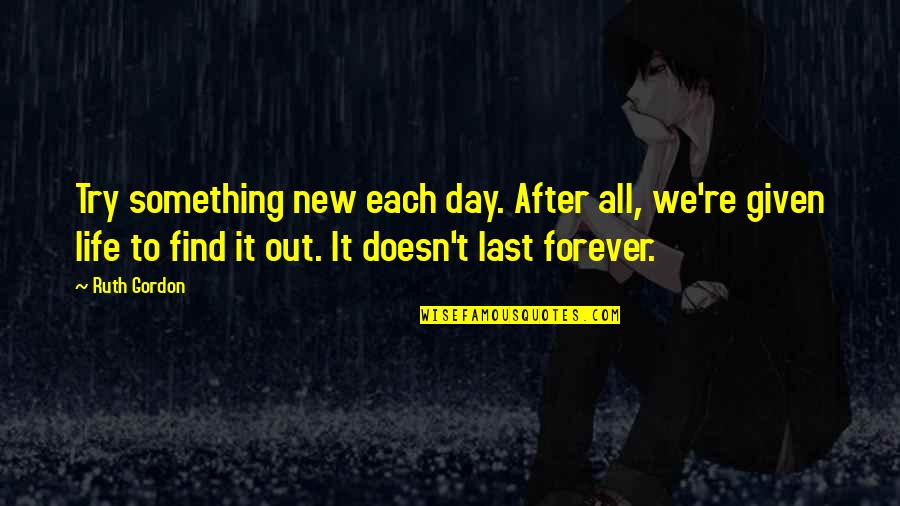Meaningful Quotes By Ruth Gordon: Try something new each day. After all, we're