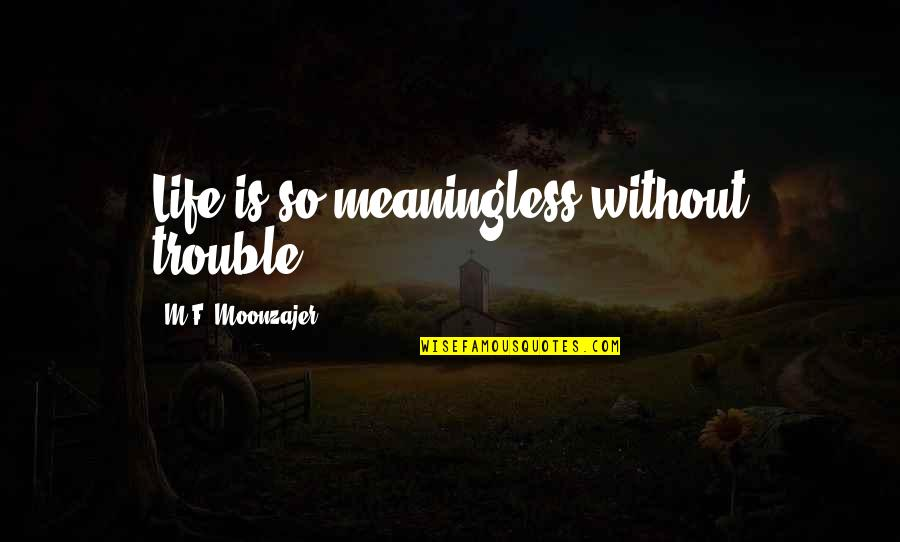Meaninglessness Of Life Quotes By M.F. Moonzajer: Life is so meaningless without trouble.