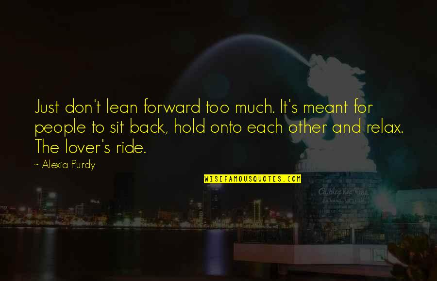 Meant For Each Other Quotes By Alexia Purdy: Just don't lean forward too much. It's meant