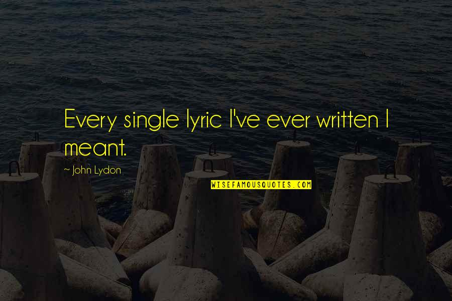 Meant For Each Other Quotes By John Lydon: Every single lyric I've ever written I meant.