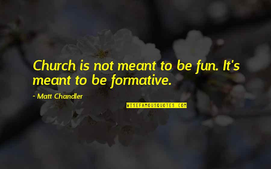 Meant For Each Other Quotes By Matt Chandler: Church is not meant to be fun. It's