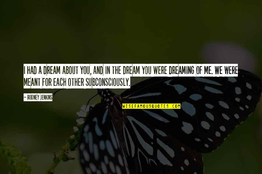 Meant For Each Other Quotes By Rodney Jenkins: I had a dream about you, and in