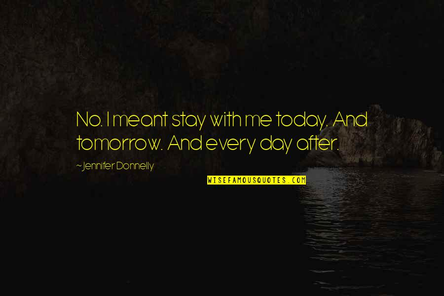 Meant To Be Relationships Quotes By Jennifer Donnelly: No. I meant stay with me today. And