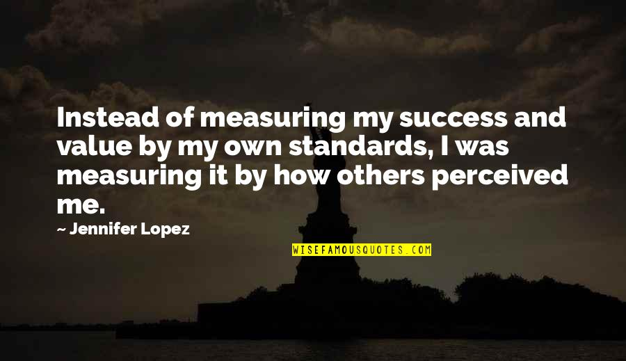 Measuring Success Quotes By Jennifer Lopez: Instead of measuring my success and value by