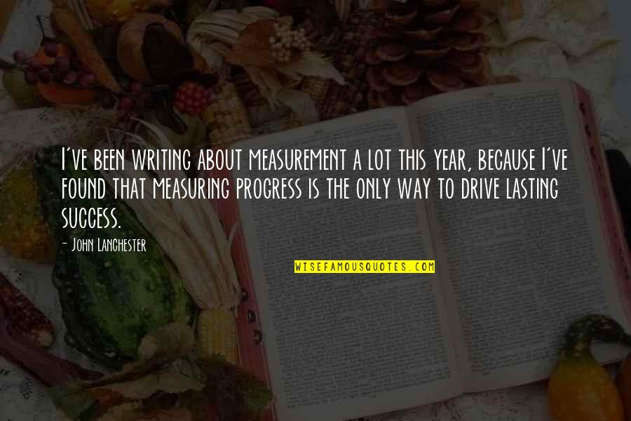 Measuring Success Quotes By John Lanchester: I've been writing about measurement a lot this