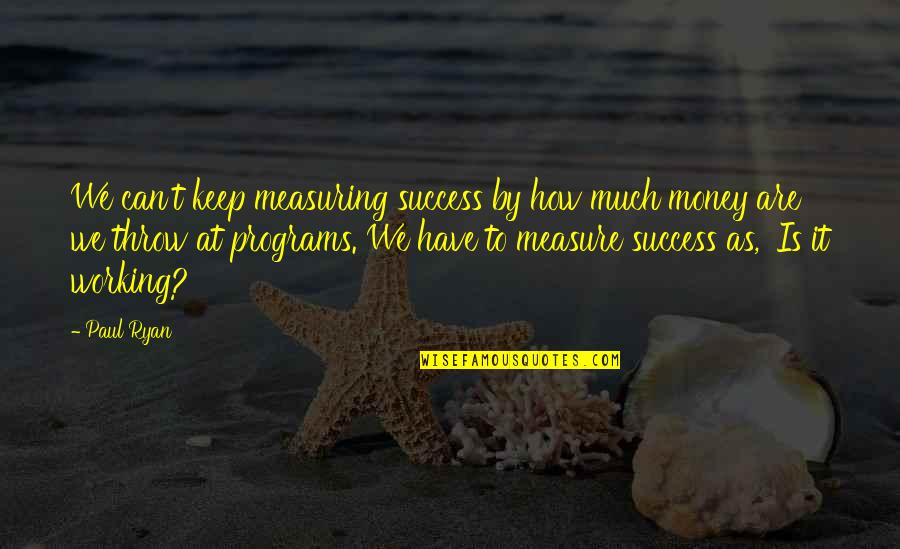 Measuring Success Quotes By Paul Ryan: We can't keep measuring success by how much