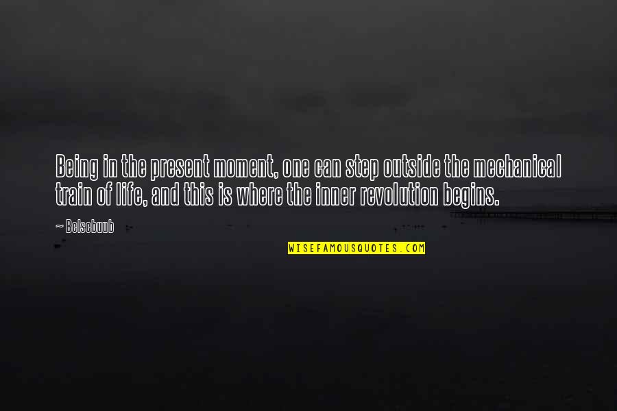 Mechanical Life Quotes By Belsebuub: Being in the present moment, one can step
