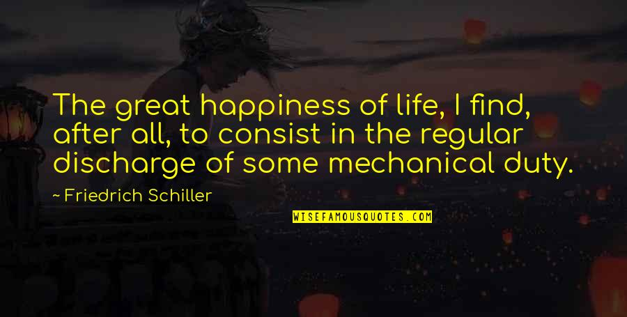 Mechanical Life Quotes By Friedrich Schiller: The great happiness of life, I find, after