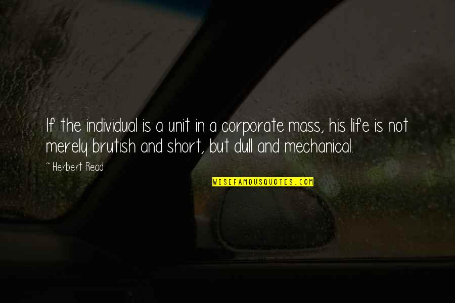 Mechanical Life Quotes By Herbert Read: If the individual is a unit in a