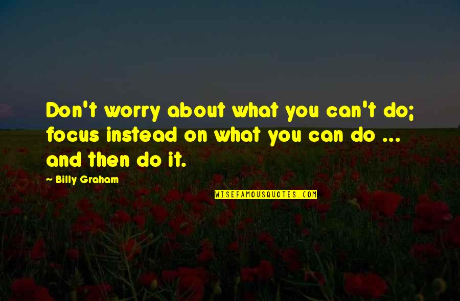 Mechthild Magdeburg Quotes By Billy Graham: Don't worry about what you can't do; focus