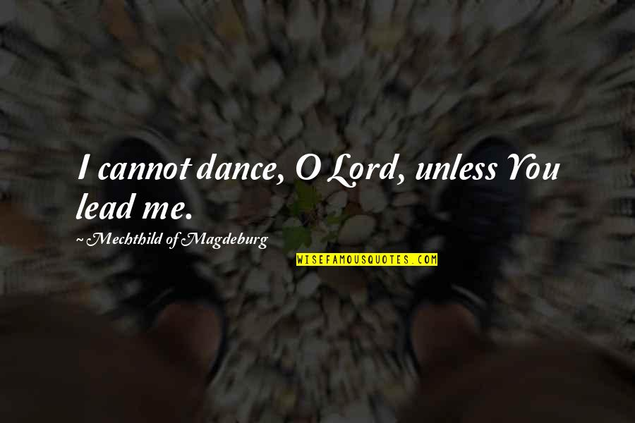Mechthild Magdeburg Quotes By Mechthild Of Magdeburg: I cannot dance, O Lord, unless You lead