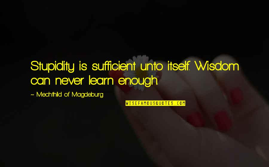 Mechthild Magdeburg Quotes By Mechthild Of Magdeburg: Stupidity is sufficient unto itself. Wisdom can never