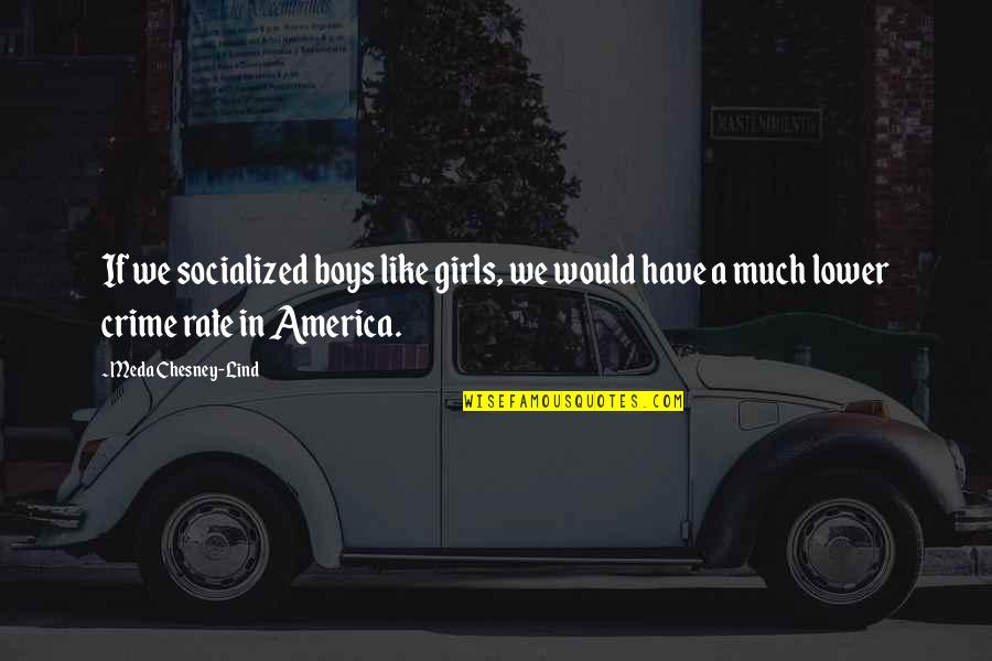Meda Quotes By Meda Chesney-Lind: If we socialized boys like girls, we would