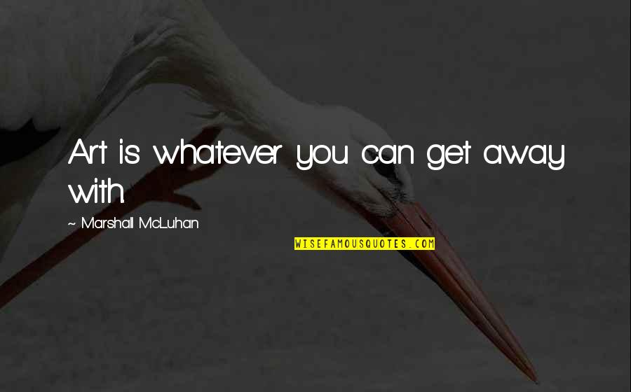 Media Communications Quotes By Marshall McLuhan: Art is whatever you can get away with.