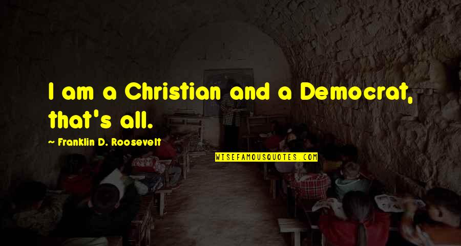 Media Concentration Quotes By Franklin D. Roosevelt: I am a Christian and a Democrat, that's