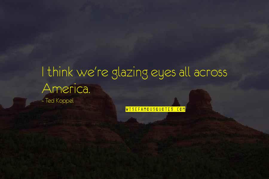 Media Concentration Quotes By Ted Koppel: I think we're glazing eyes all across America.