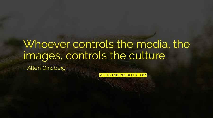 Media Influence Quotes By Allen Ginsberg: Whoever controls the media, the images, controls the