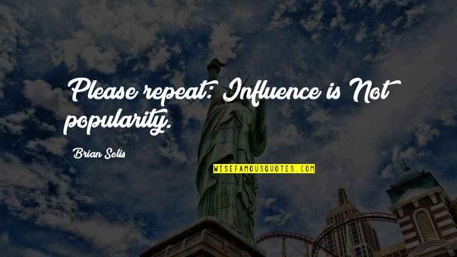 Media Influence Quotes By Brian Solis: Please repeat: Influence is Not popularity.