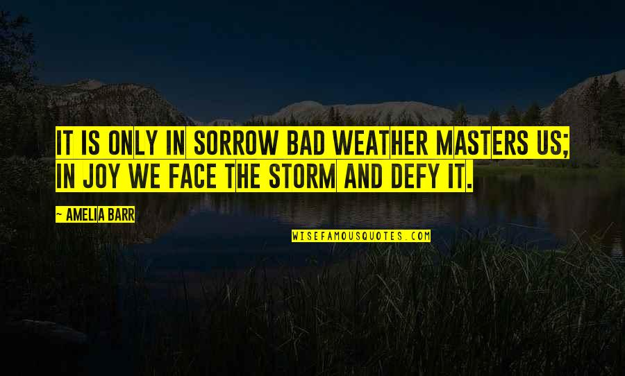 Mediatrix Quotes By Amelia Barr: It is only in sorrow bad weather masters