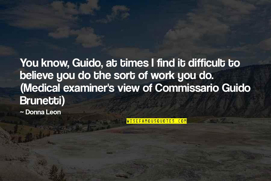 Medical Examiner Quotes By Donna Leon: You know, Guido, at times I find it