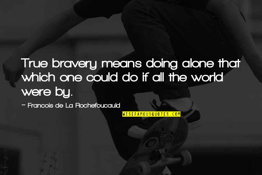 Medical Technology Funny Quotes By Francois De La Rochefoucauld: True bravery means doing alone that which one