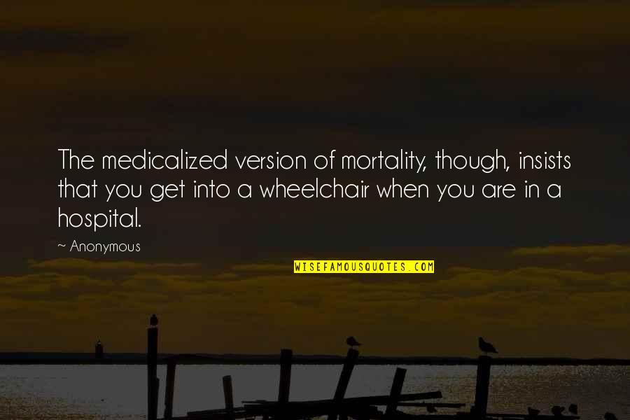 Medicalized Quotes By Anonymous: The medicalized version of mortality, though, insists that