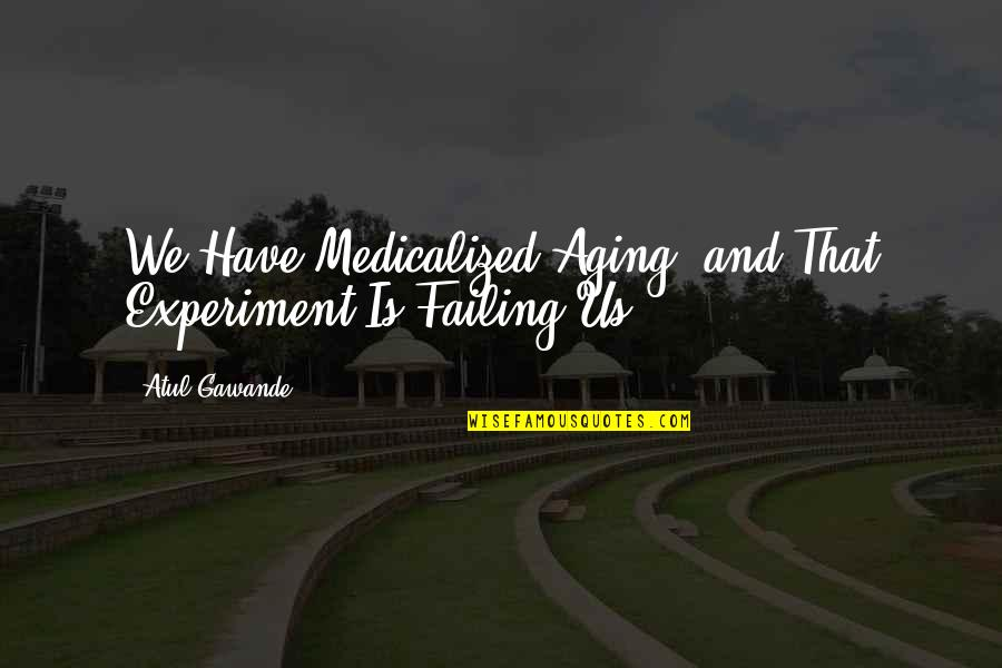 Medicalized Quotes By Atul Gawande: We Have Medicalized Aging, and That Experiment Is