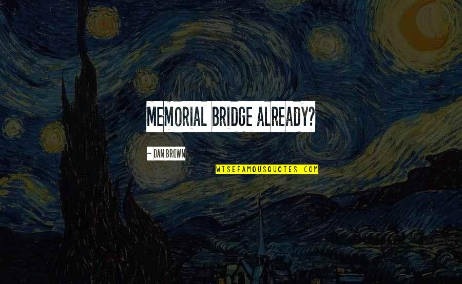 Medicide Quotes By Dan Brown: Memorial Bridge already?