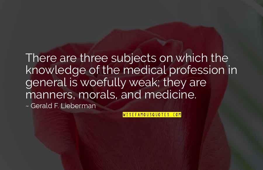 Medicine Profession Quotes By Gerald F. Lieberman: There are three subjects on which the knowledge