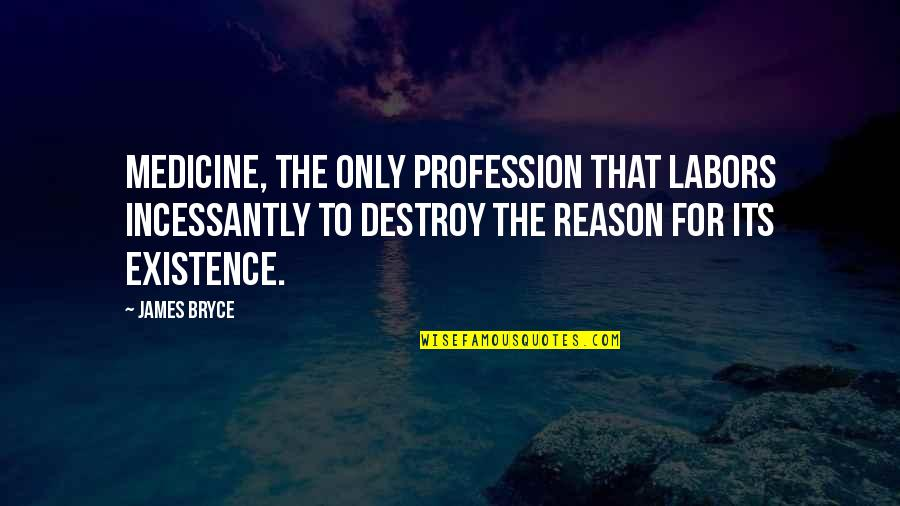 Medicine Profession Quotes By James Bryce: Medicine, the only profession that labors incessantly to