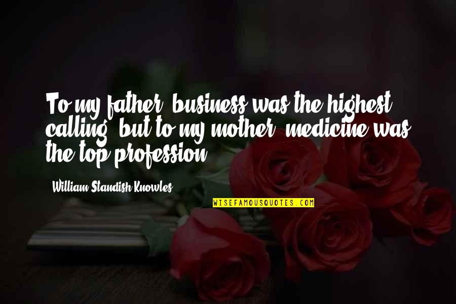 Medicine Profession Quotes By William Standish Knowles: To my father, business was the highest calling,