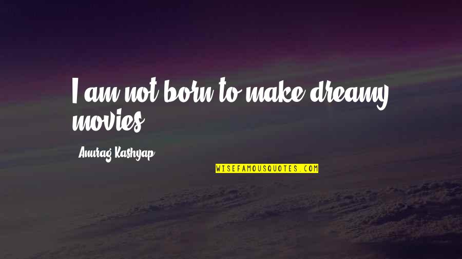 Mediocre Friends Quotes By Anurag Kashyap: I am not born to make dreamy movies.