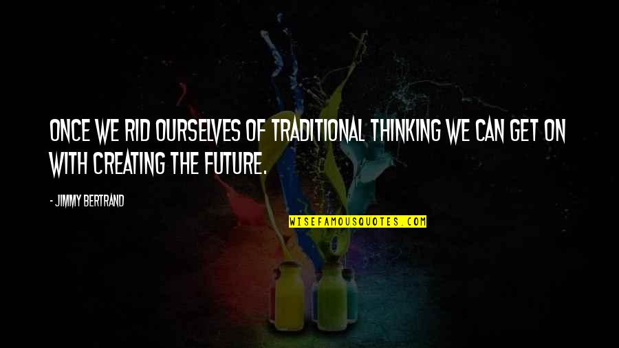 Mediocre Friends Quotes By Jimmy Bertrand: Once we rid ourselves of traditional thinking we