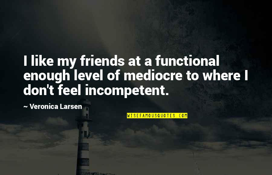 Mediocre Friends Quotes By Veronica Larsen: I like my friends at a functional enough