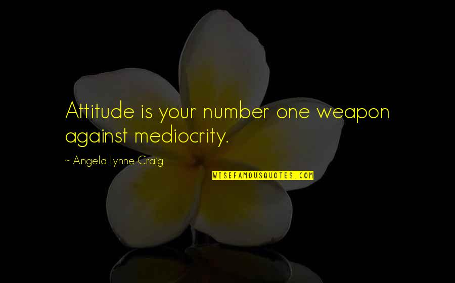 Mediocrity Best Quotes By Angela Lynne Craig: Attitude is your number one weapon against mediocrity.