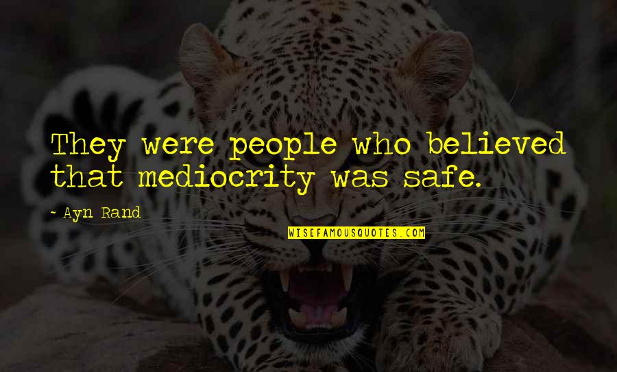 Mediocrity Best Quotes By Ayn Rand: They were people who believed that mediocrity was