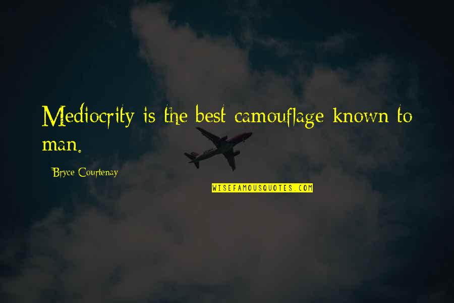 Mediocrity Best Quotes By Bryce Courtenay: Mediocrity is the best camouflage known to man.