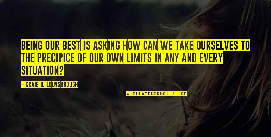 Mediocrity Best Quotes By Craig D. Lounsbrough: Being our best is asking how can we